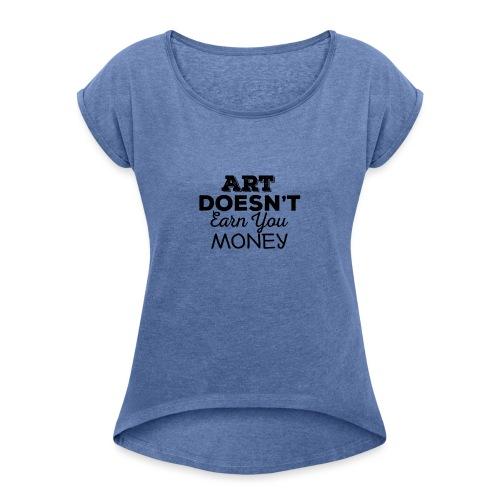 Art Doesnt Earn You Money - Vrouwen T-shirt met opgerolde mouwen