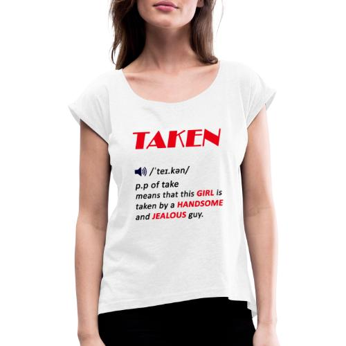 taken girl, valentines day gift for girls - Women's T-Shirt with rolled up sleeves