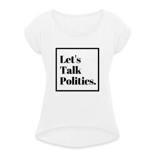 Let's Talk Politics - Women's T-Shirt with rolled up sleeves