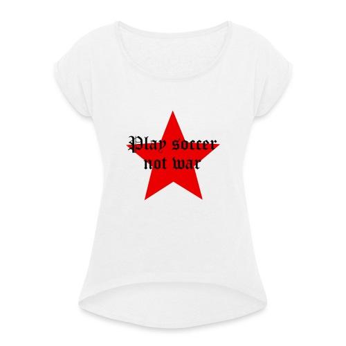 Play soccer not war - Frauen T-Shirt mit gerollten Ärmeln