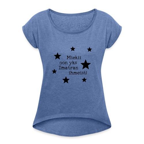 Miekii oon yks Imatran Ihmeist lasten t-paita - Naisten T-paita, jossa rullatut hihat