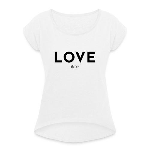 love (let's) - Frauen T-Shirt mit gerollten Ärmeln