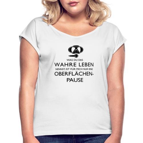 Das Wahre Leben? Nur Oberflächenpause! - Frauen T-Shirt mit gerollten Ärmeln