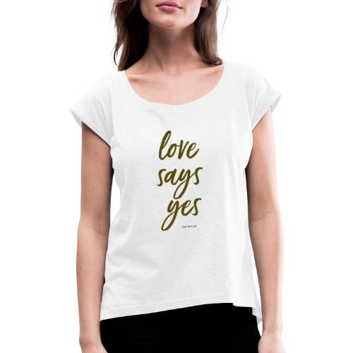 Love says yes diagonal gold - Frauen T-Shirt mit gerollten Ärmeln