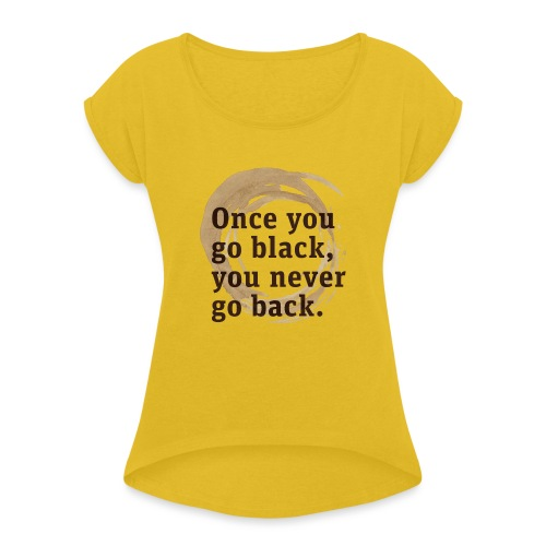 Once you go black coffee, you never go back - Women's T-Shirt with rolled up sleeves