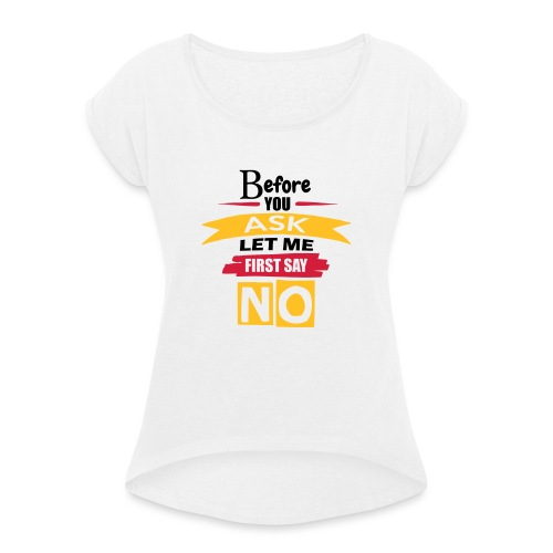 Before You Ask - Women's T-Shirt with rolled up sleeves