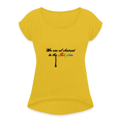 We Are Al Chained To The Rhythm - Vrouwen T-shirt met opgerolde mouwen