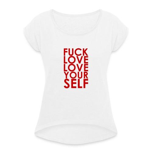Fuck Love Love Yourself - Frauen T-Shirt mit gerollten Ärmeln