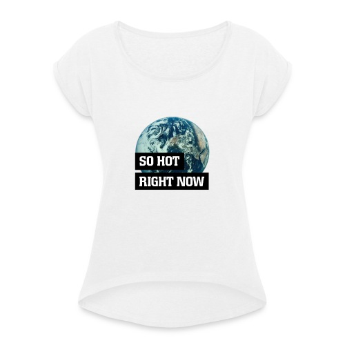 earth - so hot right now - Women's T-Shirt with rolled up sleeves