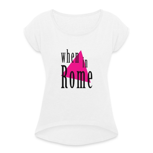 When in Rome.. - Women's T-Shirt with rolled up sleeves