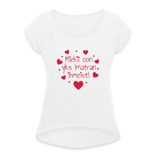 Miekii oon yks Imatran ihmeist! Naisten paita - Naisten T-paita, jossa rullatut hihat