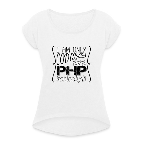 I am only coding in PHP ironically!!1 - Women's T-Shirt with rolled up sleeves