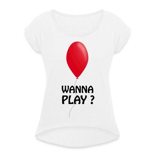 Wanna Play ? - Frauen T-Shirt mit gerollten Ärmeln