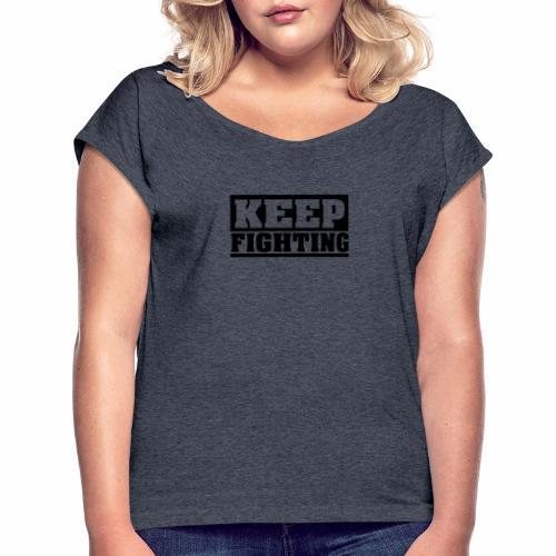 KEEP FIGHTING, Spruch, Kämpf weiter, gib nicht auf - Frauen T-Shirt mit gerollten Ärmeln