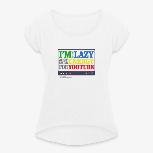 I'm Not Lazy I'm Just Saving Energy For YouTube - Women's T-Shirt with rolled up sleeves