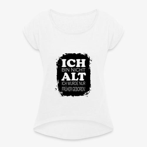 Ich bin nicht alt ich wurde nur früher geboren - Frauen T-Shirt mit gerollten Ärmeln