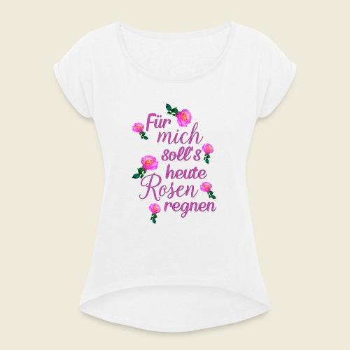 Für mich soll's heute Rosen regnen - Frauen T-Shirt mit gerollten Ärmeln