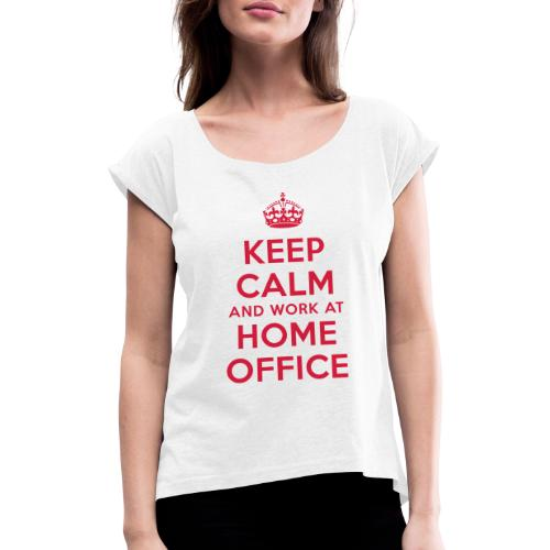 KEEP CALM and work at HOME OFFICE - Frauen T-Shirt mit gerollten Ärmeln