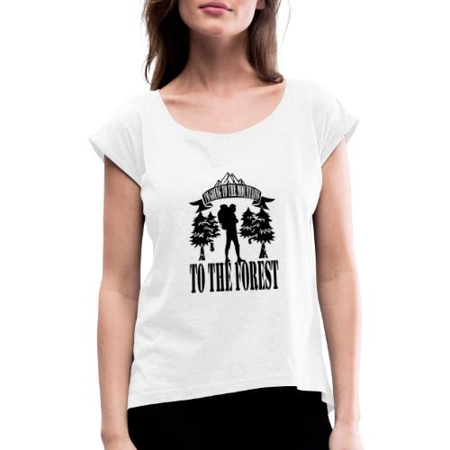 I m going to the mountains to the forest - Women's T-Shirt with rolled up sleeves