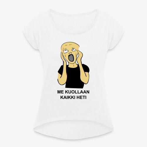 ME KUOLLAAN KAIKKI HETI - Naisten T-paita, jossa rullatut hihat