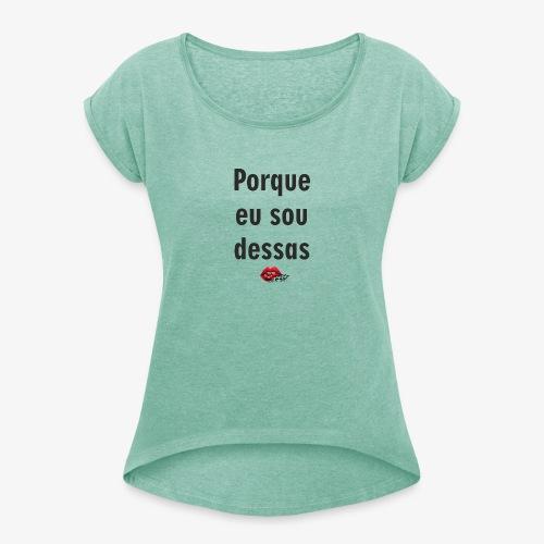 Porque eu sou dessas - Women's T-Shirt with rolled up sleeves