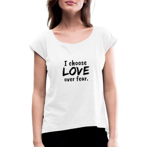 I choose love over fear. Liebe, anstatt Angst - Frauen T-Shirt mit gerollten Ärmeln
