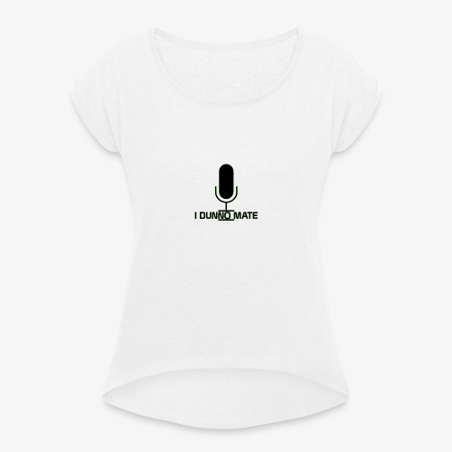 I Dunno Mate Logo - Women's T-Shirt with rolled up sleeves
