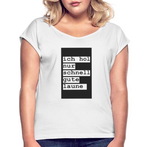 ich hol nur schnell gute laune - Frauen T-Shirt mit gerollten Ärmeln