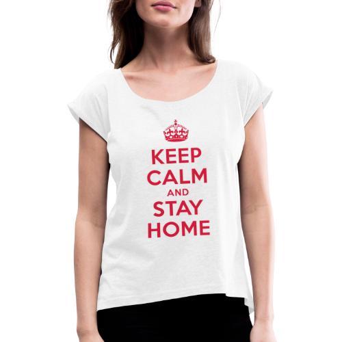 KEEP CALM and STAY HOME - Frauen T-Shirt mit gerollten Ärmeln