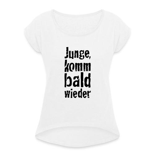junge, komm bald wieder - Frauen T-Shirt mit gerollten Ärmeln