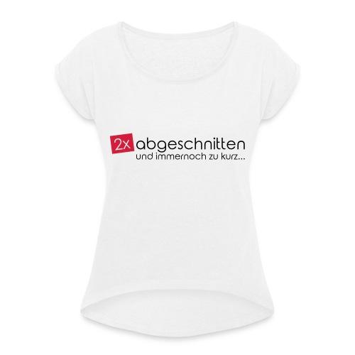 2x abgeschnitten... - Frauen T-Shirt mit gerollten Ärmeln
