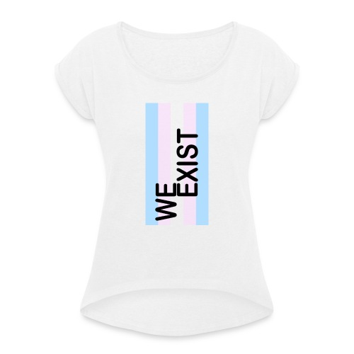Trans - We Exist! - Women's T-Shirt with rolled up sleeves
