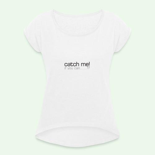 catch me - Frauen T-Shirt mit gerollten Ärmeln