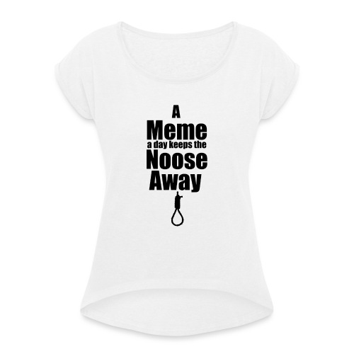 A Meme A Day Keeps the Noose Away - Women's T-Shirt with rolled up sleeves