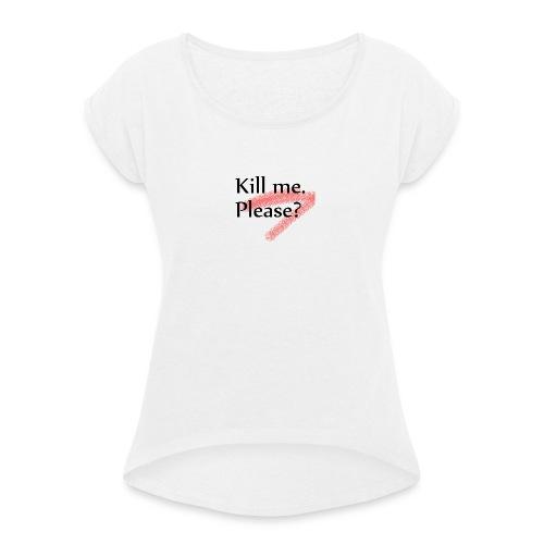 Kill me. Please? - Frauen T-Shirt mit gerollten Ärmeln