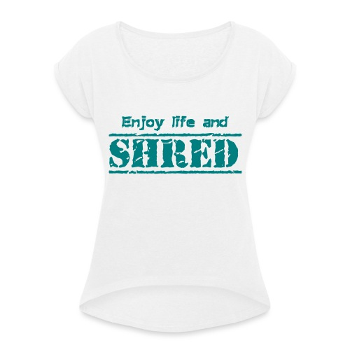 Enjoy life and SHRED - Frauen T-Shirt mit gerollten Ärmeln