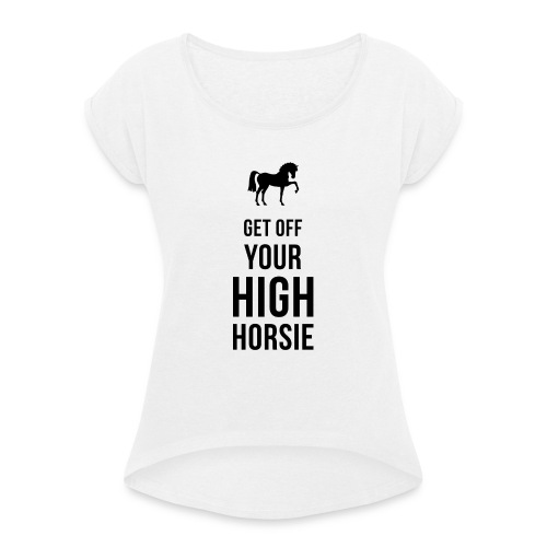 Get Off Your High Horsie - Women's T-Shirt with rolled up sleeves