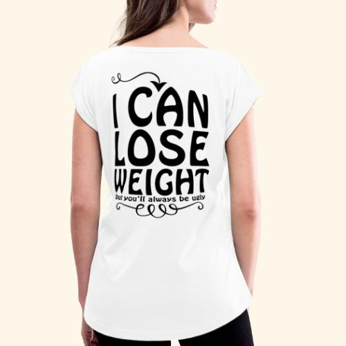 I can lose weight, but you'll always be ugly. - Women's T-Shirt with rolled up sleeves