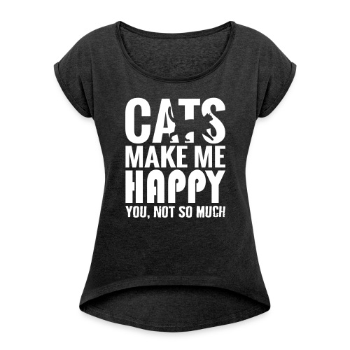 Cats Make Me Happy, You Not So Much - Women's T-shirt with rolled up sleeves