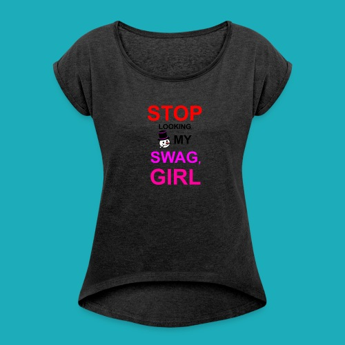 My Swag Stop Looking, Girl - Women's T-Shirt with rolled up sleeves