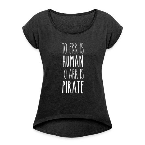 to err is human to arr is pirate – Geschenkidee - Frauen T-Shirt mit gerollten Ärmeln