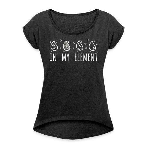 In My Element - Women's T-Shirt with rolled up sleeves