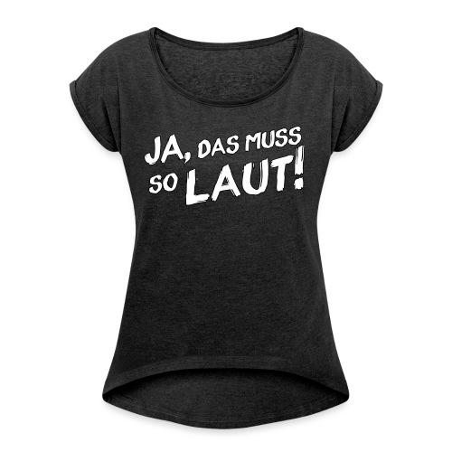 Ja, das muss so laut! (Rand) - Frauen T-Shirt mit gerollten Ärmeln