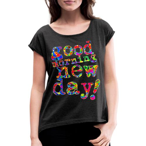 good morning new day - Vrouwen T-shirt met opgerolde mouwen