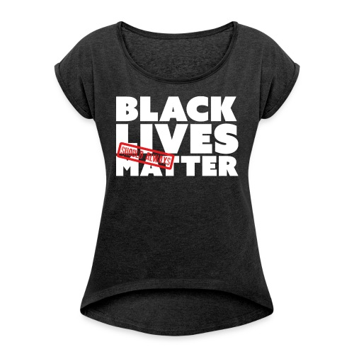 BLACK LIVES (SHOULD ALWAYS) MATTER - Women's T-Shirt with rolled up sleeves