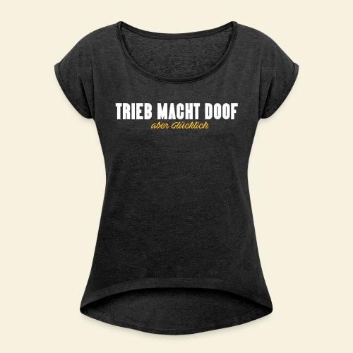 Trieb macht Doof - aber glücklich - Frauen T-Shirt mit gerollten Ärmeln