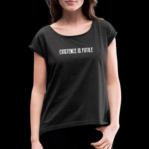 EXISTENCE IS FUTILE - Women's T-Shirt with rolled up sleeves