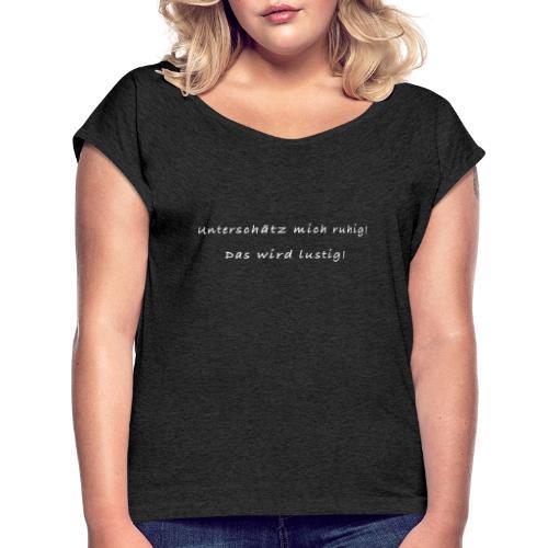 Unterschätz mich ruhig! Das wird lustig! - Frauen T-Shirt mit gerollten Ärmeln