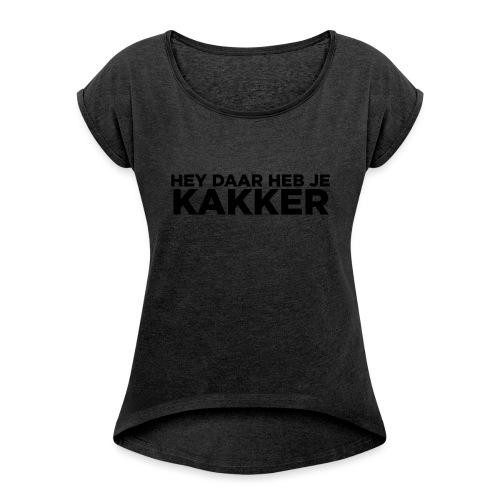 Hey Daar Heb Je KAKKER - Vrouwen T-shirt met opgerolde mouwen