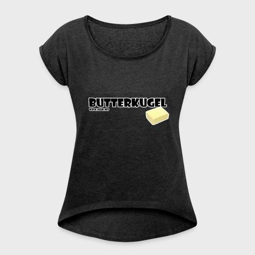 Butterkugel - Frauen T-Shirt mit gerollten Ärmeln